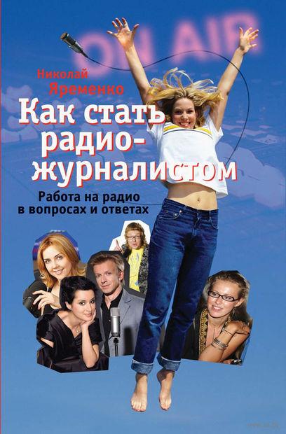 Как стать радио-журналистом. Работа на радио в вопросах и ответах. Николай Яременко