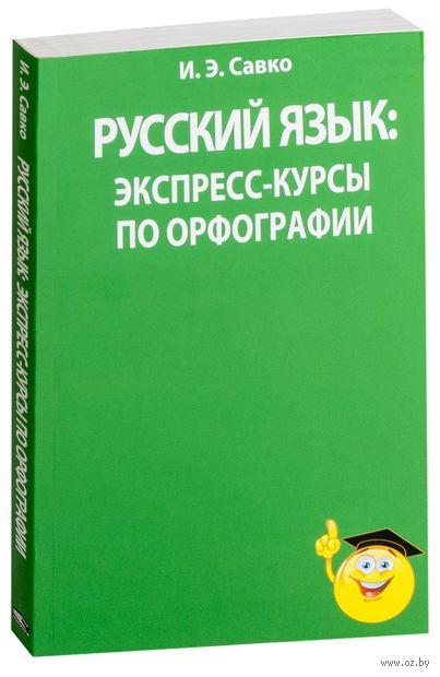 Русский язык. Экспресс-курсы по орфографии. И. Савко