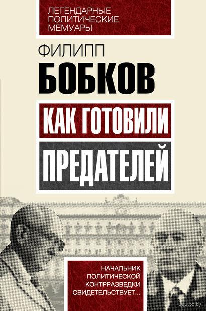 Как готовили предателей. Начальник политической контрразведки свидетельствует.... Филипп Бобков