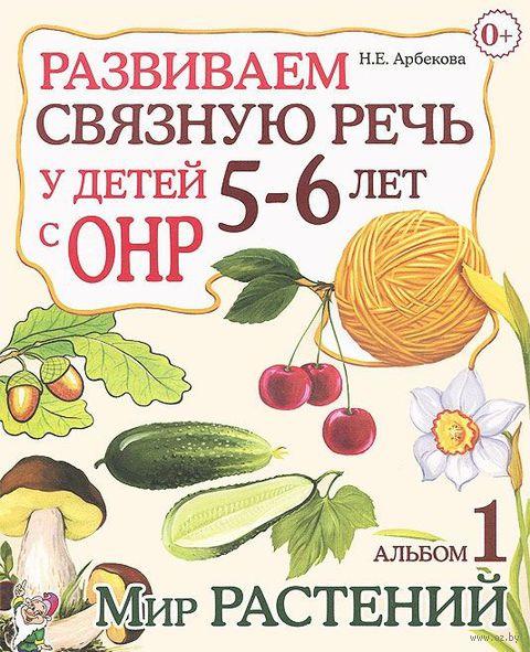 Развиваем связную речь у детей 5-6 лет с ОНР. Альбом 1. Мир растений. Нелли Арбекова