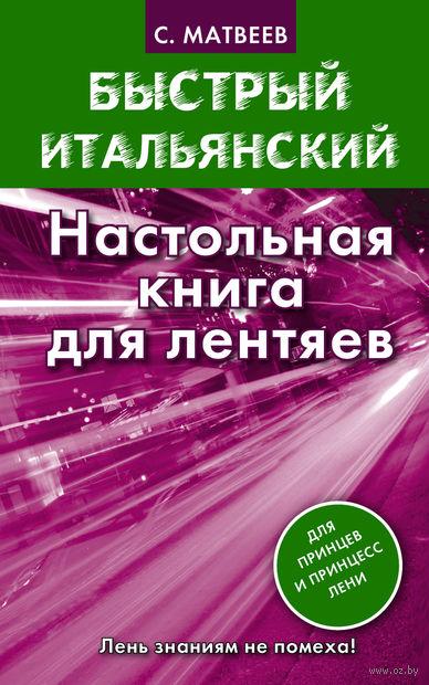 Быстрый итальянский. Настольная книга для лентяев. Сергей Матвеев