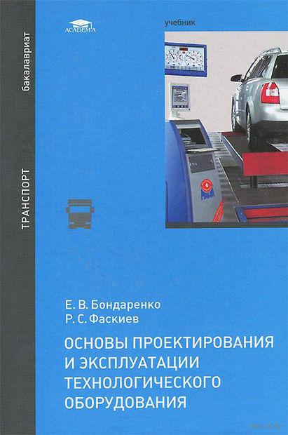 Основы проектирования и эксплуатации технологического оборудования. Е. Бондаренко, Р. Фаскиев
