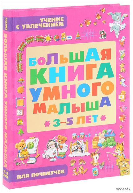 Большая книга умного малыша 3-5 лет. Учение с увлечением для почемучек — фото, картинка