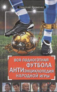 Вся подноготная футбола. АНТИэнциклопедия народной игры. Николай Яременко