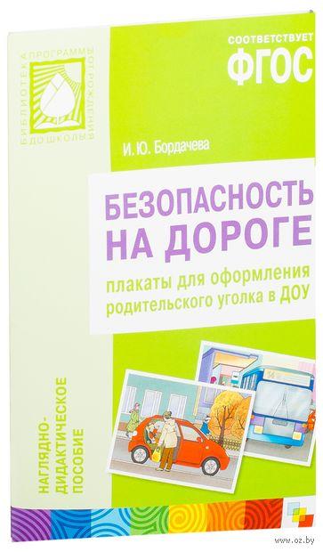 Безопасность на дороге. Плакаты для оформления родительского уголка в ДОУ. И. Бордачева