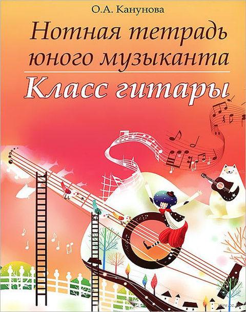 Нотная тетрадь юного музыканта. Класс гитары. Ольга Канунова