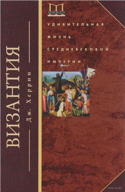 Византия. Удивительная жизнь средневековой империи. Джудит Херрин