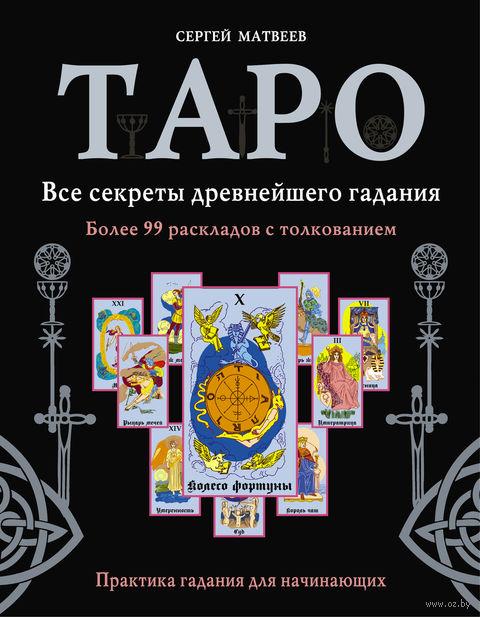 Таро. Все секреты древнейшего гадания. Более 99 раскладов с толкованием. С. Матвеев
