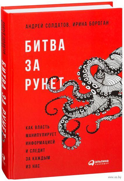 Битва за Рунет. Как власть манипулирует информацией и следит за каждым из нас. Андрей Солдатов, Ирина Бороган