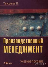 Производственный менеджмент. Алексей Тяпухин