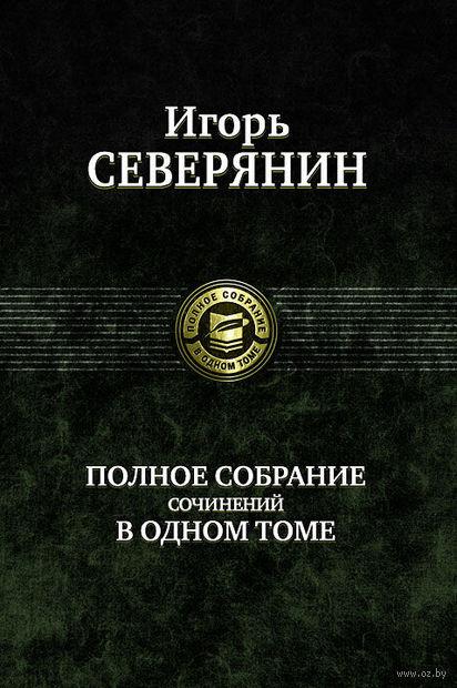 Игорь Северянин. Полное собрание сочинений в одном томе. Игорь Северянин