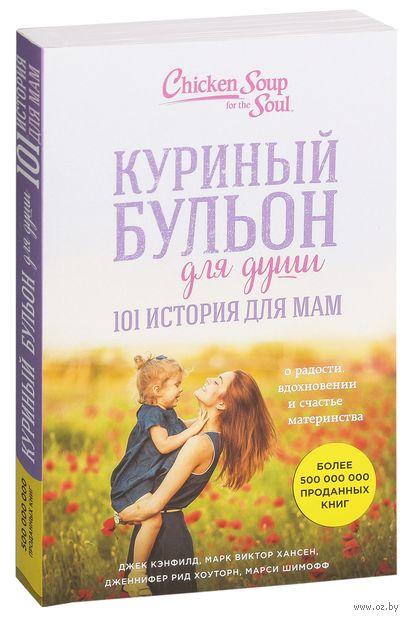 Куриный бульон для души. 101 история для мам. О радости, вдохновении и счастье материнства (м) — фото, картинка