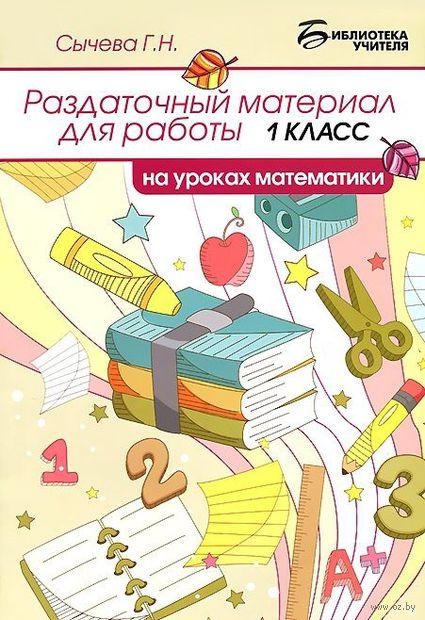 Раздаточный материал для работы на уроках математики. 1 класс. Галина Сычева