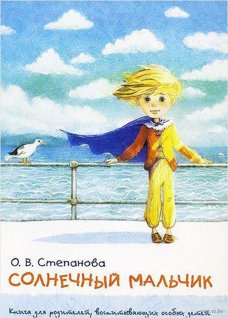 Солнечный мальчик. Книга для родителей, воспитывающих особых детей. Оксана Степанова