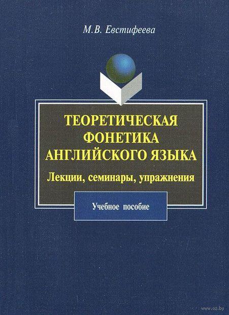 Теоретическая фонетика английского языка. Лекции, семинары, упражнения. М. Евстифеева