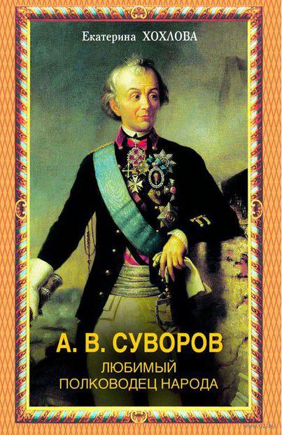 А. В. Суворов. Любимый полководец народа. Екатерина Хохлова