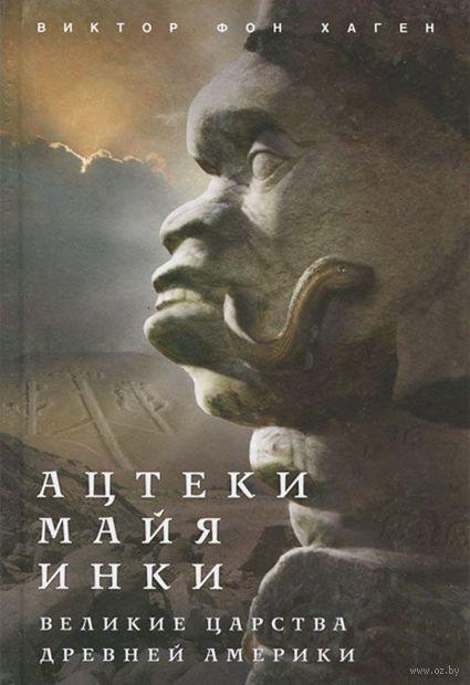 Ацтеки, майя, инки. Великие царства древней Америки. Виктор фон Хаген