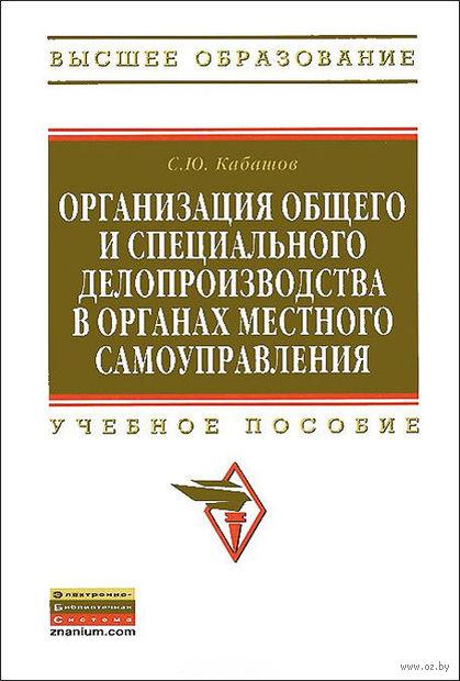 Организация общего и специального делопроизводства в органах местного самоуправления. Сергей Кабашов