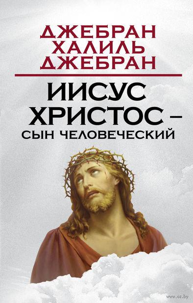 Иисус Христос – Сын Человеческий. Халиль Джебран