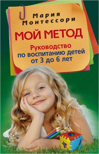 Мой метод. Руководство по воспитанию детей от 3 до 6 лет — фото, картинка