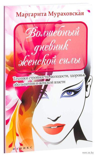 Волшебный дневник женской силы. Техники стройности, молодости, здоровья, обольщения и женской власти. Маргарита Мураховская