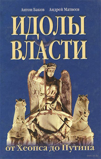Идолы власти от Хеопса до Путина. Антон Баков, Андрей Матвеев