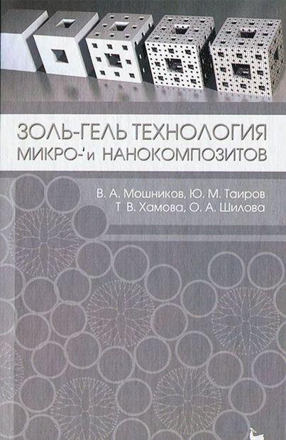 Золь-гель технология микро- и нанокомпозитов. О. Шилова, Т. Хамова, Ю. Таиров, В. Мошников