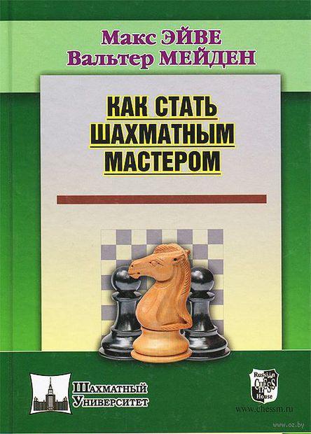 Как стать шахматным мастером. Вальтер Мейден, Макс Эйве