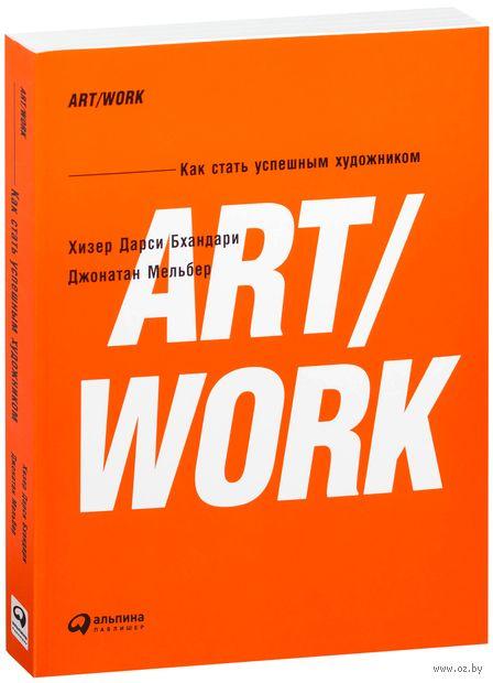 ART/WORK. Как стать успешным художником. Джонатан Мельбер, Хизер Бхандари