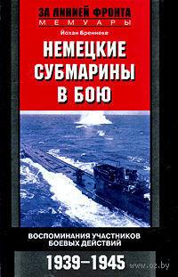 Немецкие субмарины в бою. Воспоминания участников боевых действий. 1939-1945. Йохан Бреннеке