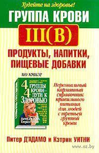 Группа крови III (B). Продукты, напитки, пищевые добавки. Питер Д` Адамо, Кэтрин Уитни