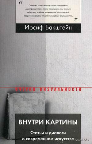 Внутри картины. Статьи и диалоги о современном искусстве. Иосиф Бакштейн