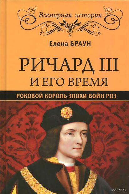 Ричард III и его время. Роковой король эпохи войн Роз. Елена Браун