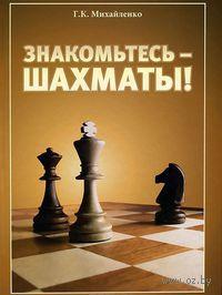 Знакомьтесь - шахматы!. Г. Михайленко