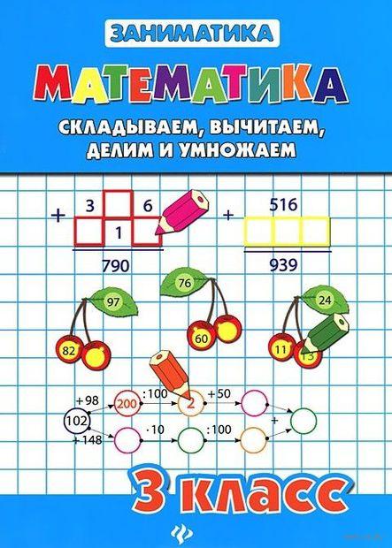 Математика. Складываем, вычитаем, делим и умножаем. 3 класс. Светлана Чумак, Татьяна Зеркальная