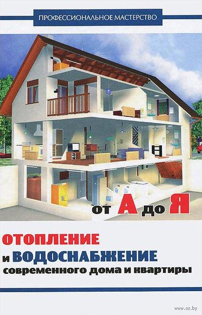 Отопление и водоснабжение современного дома и квартиры от А до Я. В. Котельников