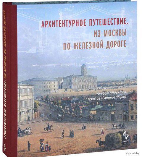 Архитектурное путешествие. Из Москвы по железной дороге. E. Борисова