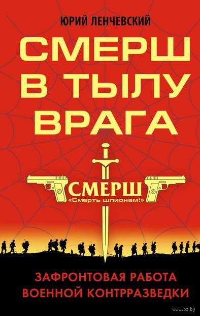 СМЕРШ в тылу врага. Зафронтовая работа военной контрразведки. Юрий Ленчевский