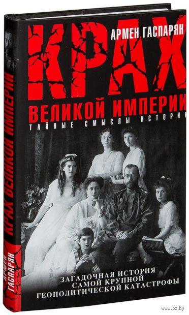 Крах Великой империи. Загадочная история самой крупной геополитической катастрофы. Армен Гаспарян