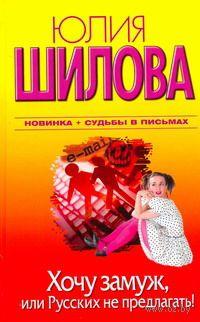 Хочу замуж, или Русских не предлагать!. Юлия Шилова