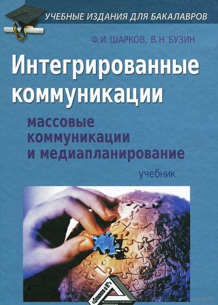 Интегрированные коммуникации. Массовые коммуникации и медиапланирование. Феликс Шарков, Валерий Бузин