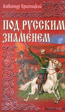 Под русским знаменем. Александр Красницкий