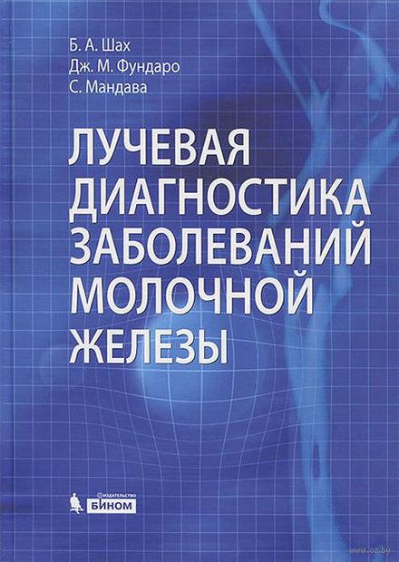 Лучевая диагностика заболеваний молочной железы. Сабала  Мандава, Джина Фундаро, Бирен Шах