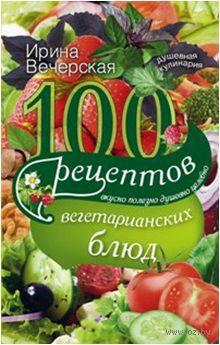 100 рецептов вегетарианских блюд. Вкусно, полезно, душевно, целебно. Ирина Вечерская