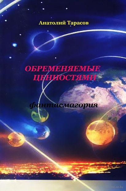 Обременяемые ценностями. Фантасмагория. Анатолий Тарасов
