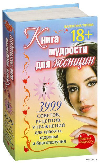 Книга мудрости для женщин. 3999 советов, рецептов, упражнений для красоты, здоровья и благополучия. Валентина Титова
