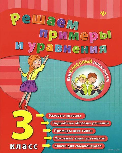 Решаем примеры и уравнения. 3 класс. Елизавета Коротяева