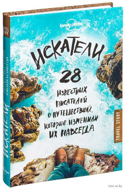Искатели. 28 известных писателей о путешествиях, которые изменили их навсегда
