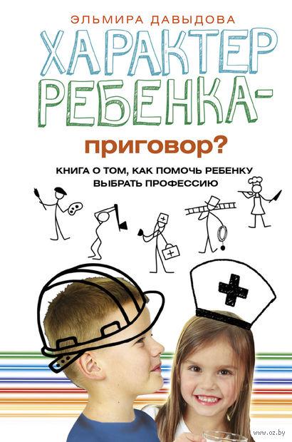 Характер ребенка - приговор? Книга о том, как помочь ребенку выбрать профессию — фото, картинка