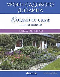 Создание сада. Шаг за шагом. Уроки садового дизайна. Александр Чечуров